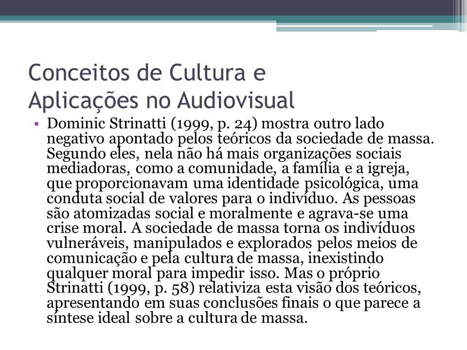Conceitos de Cultura e Aplicações no Audiovisual Dominic Strinatti (1999, p. 24) mostra outro lado negativo apontado pelos teóricos da sociedade de ma