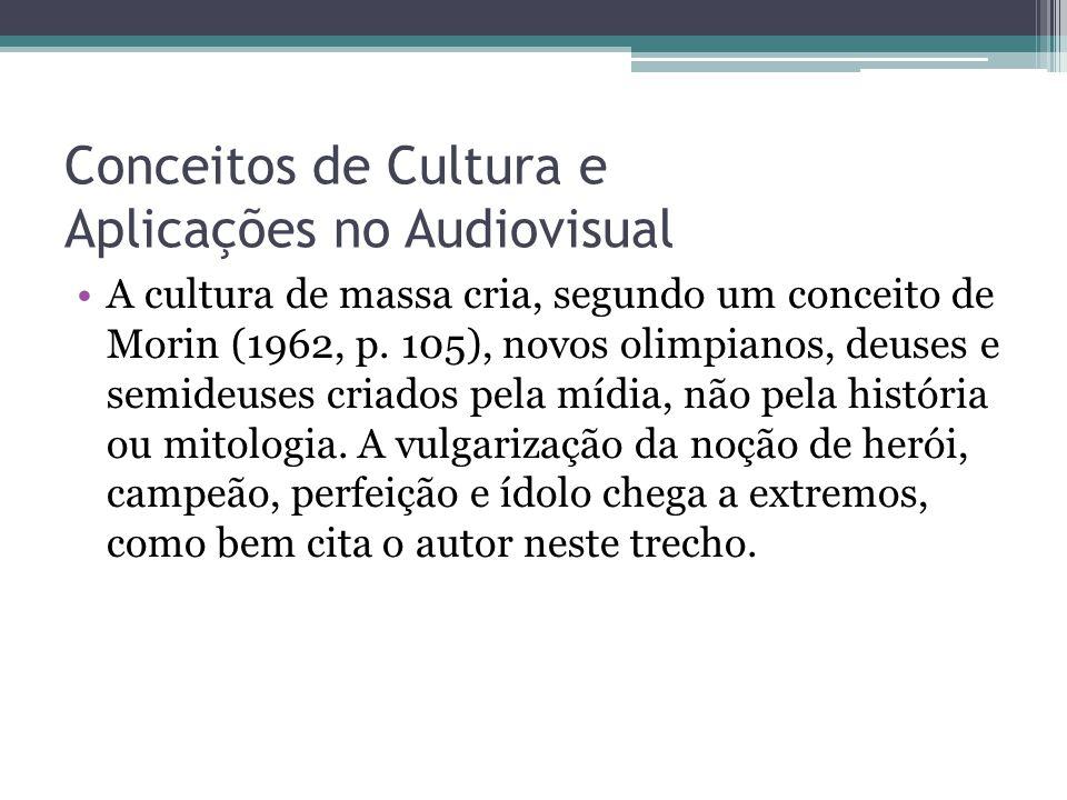 Conceitos de Cultura e Aplicações no Audiovisual A cultura de massa cria, segundo um conceito de Morin (1962, p. 105), novos olimpianos, deuses e semi