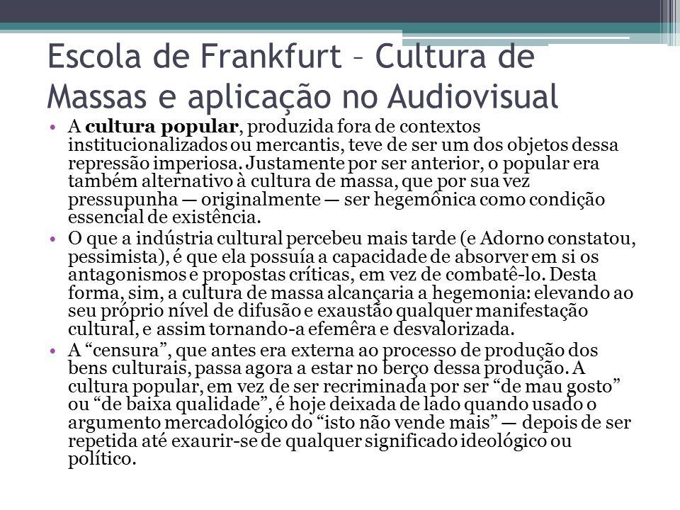 Escola de Frankfurt – Cultura de Massas e aplicação no Audiovisual A cultura popular, produzida fora de contextos institucionalizados ou mercantis, te