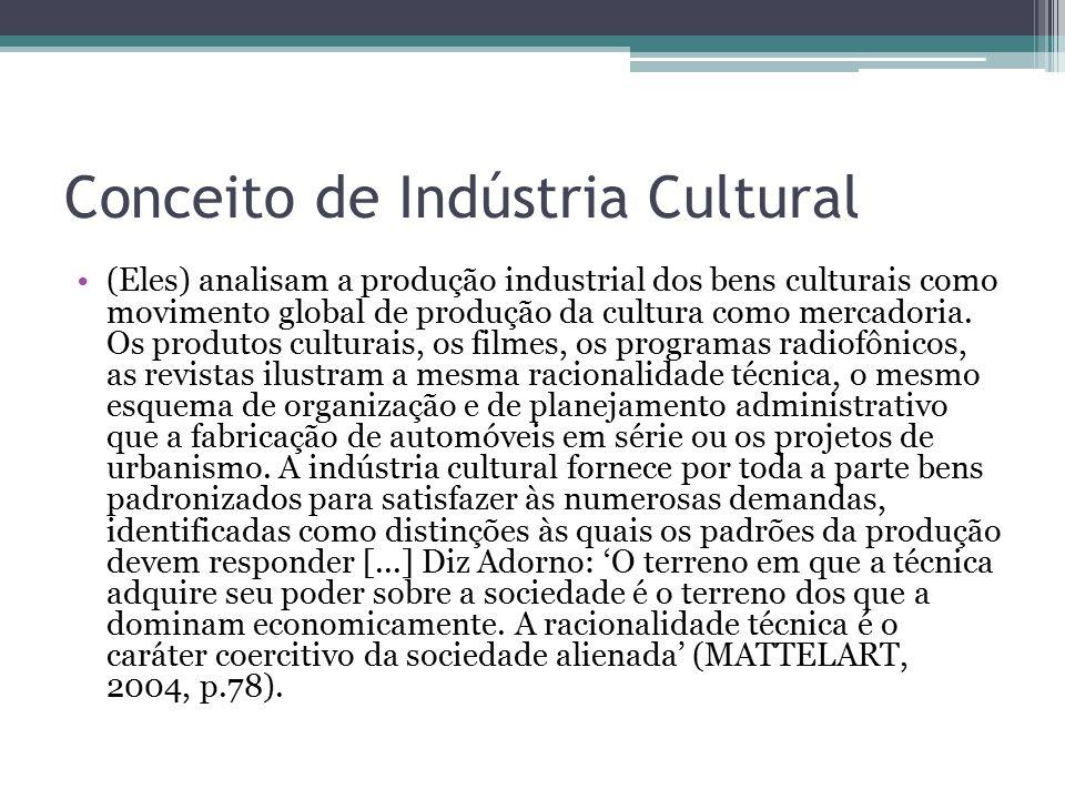Conceito de Indústria Cultural (Eles) analisam a produção industrial dos bens culturais como movimento global de produção da cultura como mercadoria.
