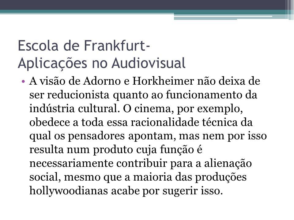 Escola de Frankfurt- Aplicações no Audiovisual A visão de Adorno e Horkheimer não deixa de ser reducionista quanto ao funcionamento da indústria cultu