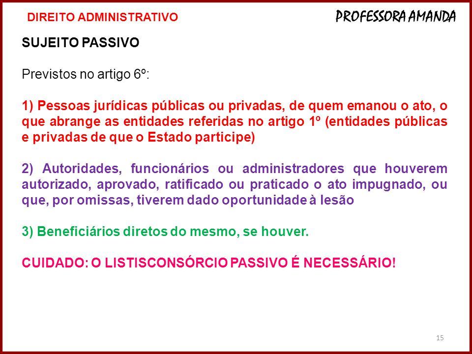 15 SUJEITO PASSIVO Previstos no artigo 6º: 1) Pessoas jurídicas públicas ou privadas, de quem emanou o ato, o que abrange as entidades referidas no ar