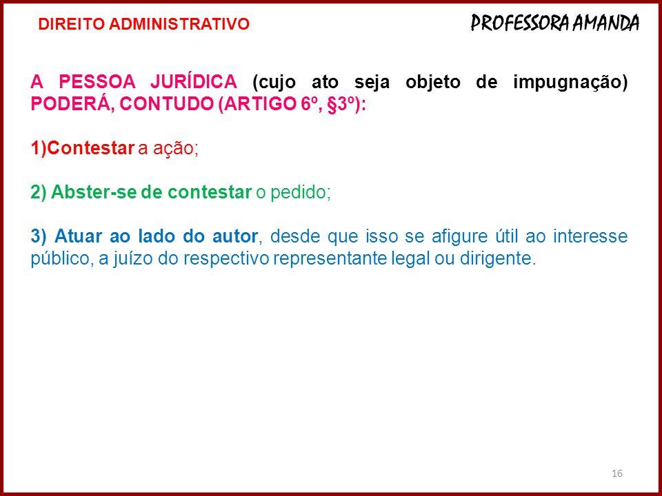 16 A PESSOA JURÍDICA (cujo ato seja objeto de impugnação) PODERÁ, CONTUDO (ARTIGO 6º, §3º): 1)Contestar a ação; 2) Abster-se de contestar o pedido; 3)
