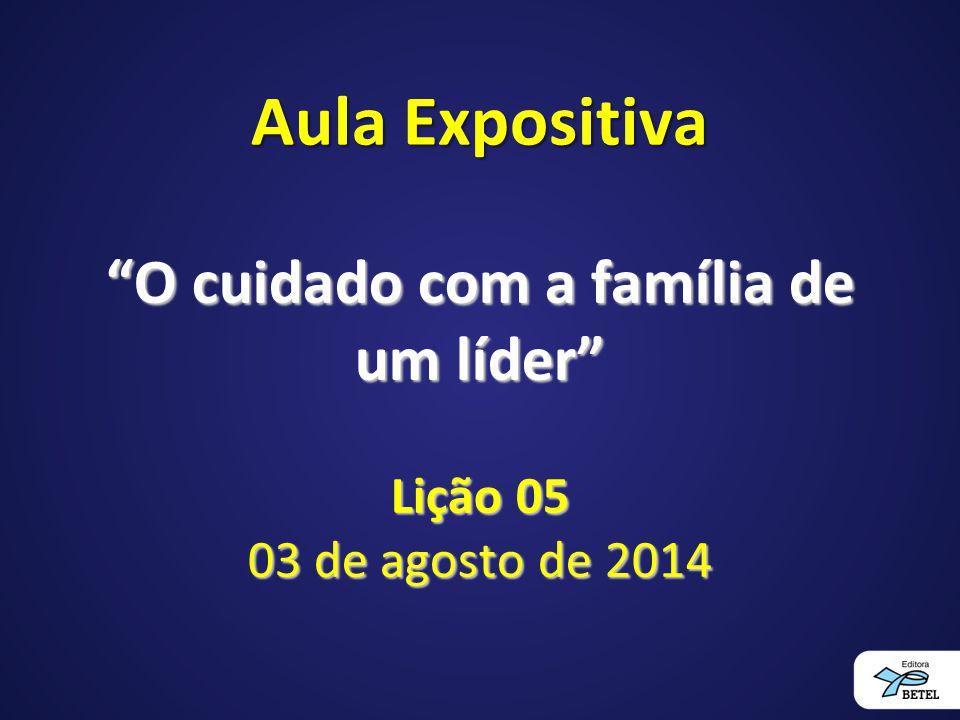"""Aula Expositiva """"O cuidado com a família de um líder"""" Lição 05 03 de agosto de 2014"""