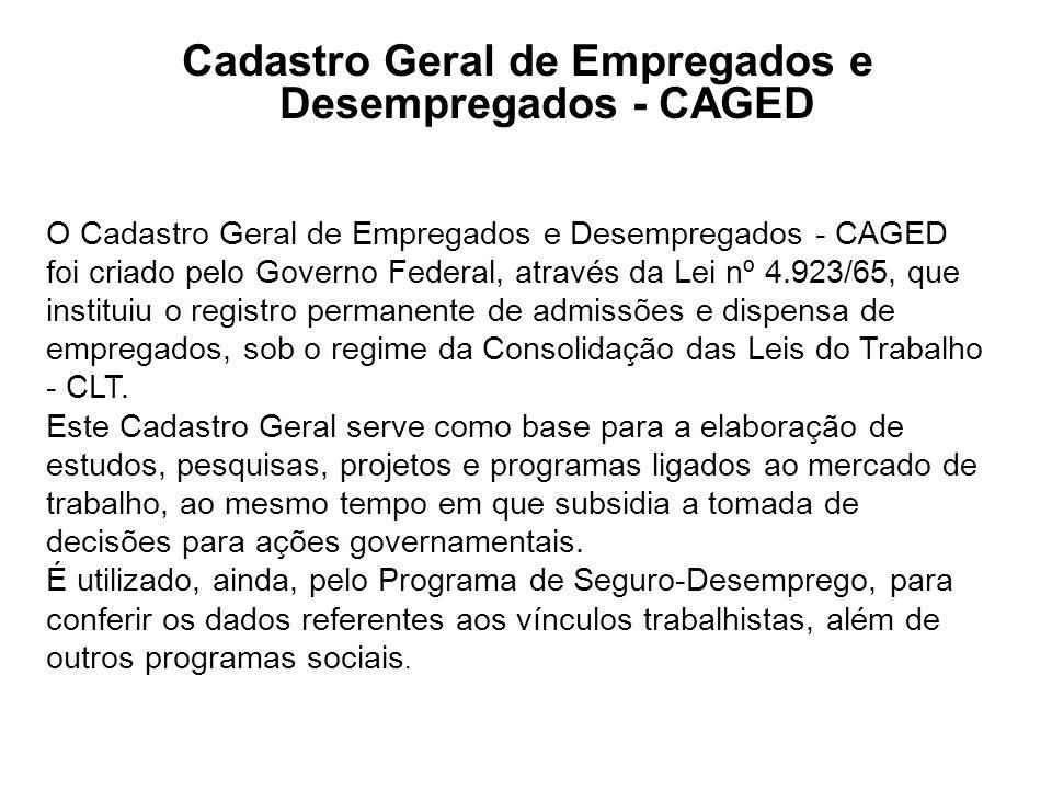 Cadastro Geral de Empregados e Desempregados - CAGED O Cadastro Geral de Empregados e Desempregados - CAGED foi criado pelo Governo Federal, através d