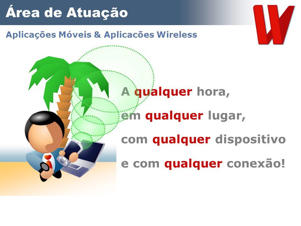 A qualquer hora, em qualquer lugar, com qualquer dispositivo e com qualquer conexão! Área de Atuação Aplicações Móveis & Aplicacões Wireless
