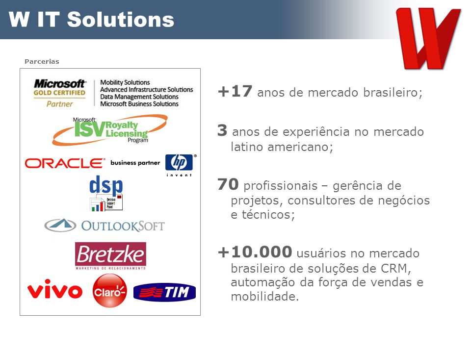 W IT Solutions +17 anos de mercado brasileiro; 3 anos de experiência no mercado latino americano; 70 profissionais – gerência de projetos, consultores