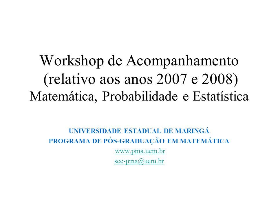 Workshop de Acompanhamento (relativo aos anos 2007 e 2008) Matemática, Probabilidade e Estatística UNIVERSIDADE ESTADUAL DE MARINGÁ PROGRAMA DE PÓS-GR