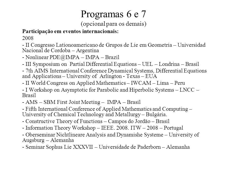 Programas 6 e 7 (opcional para os demais) Participação em eventos internacionais: 2008 - II Congresso Lationoamericano de Grupos de Lie em Geometria – Universidad Nacional de Cordoba – Argentina - Nonlinear PDE@IMPA – IMPA – Brazil - III Symposium on Partial Differential Equations – UEL – Londrina – Brasil - 7th AIMS International Conference Dynamical Systems, Differential Equations and Applications – University of Arlington - Texas – EUA - II World Congress on Applied Mathematics – IWCAM – Lima – Peru - I Workshop on Asymptotic for Parabolic and Hiperbolic Systems – LNCC – Brasil - AMS – SBM First Joint Meeting – IMPA – Brasil - Fifth International Conference of Applied Mathematics and Computing – University of Chemical Technology and Metallurgy – Bulgária.