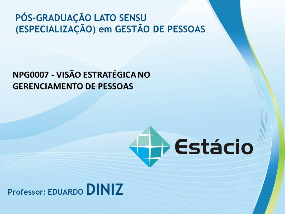 Professor: EDUARDO DINIZ NPG0007 - VISÃO ESTRATÉGICA NO GERENCIAMENTO DE PESSOAS PÓS-GRADUAÇÃO LATO SENSU (ESPECIALIZAÇÃO) em GESTÃO DE PESSOAS