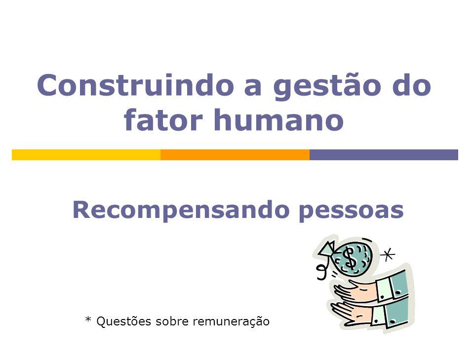 Construindo a gestão do fator humano Recompensando pessoas * Questões sobre remuneração