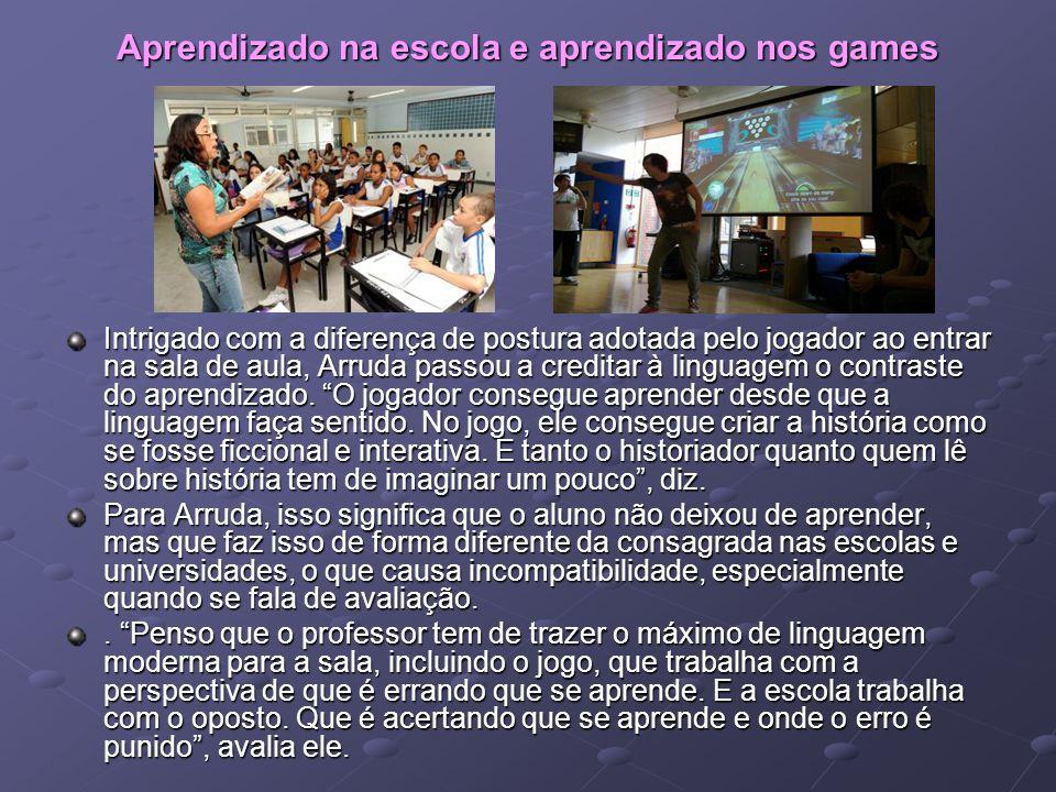 Aprendizado na escola e aprendizado nos games Intrigado com a diferença de postura adotada pelo jogador ao entrar na sala de aula, Arruda passou a cre