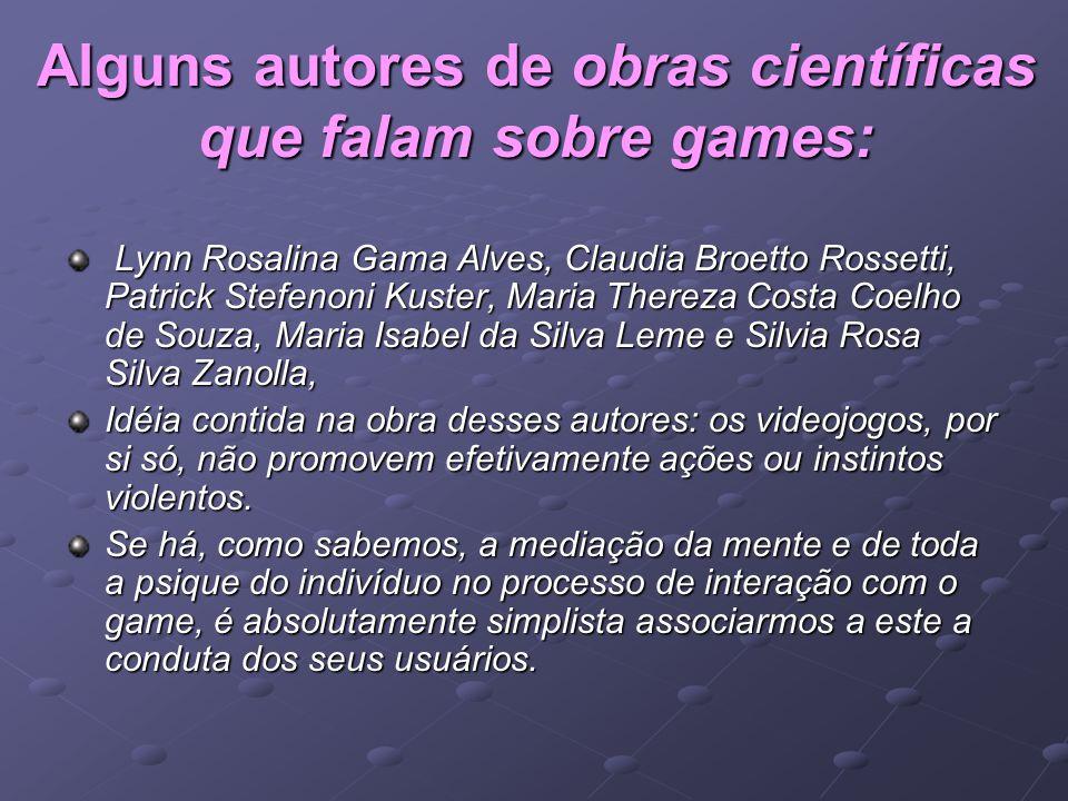 Alguns autores de obras científicas que falam sobre games: Lynn Rosalina Gama Alves, Claudia Broetto Rossetti, Patrick Stefenoni Kuster, Maria Thereza