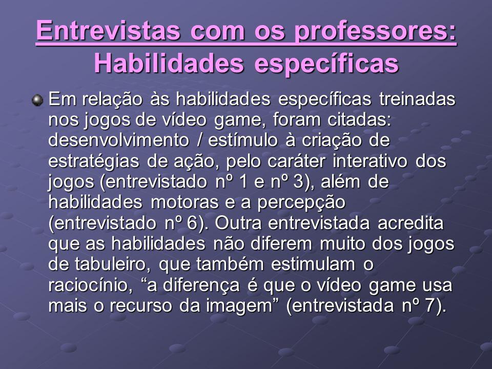 Entrevistas com os professores: Habilidades específicas Em relação às habilidades específicas treinadas nos jogos de vídeo game, foram citadas: desenv