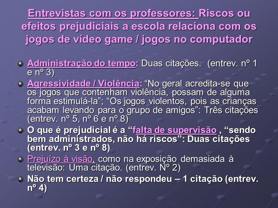 Entrevistas com os professores: Riscos ou efeitos prejudiciais a escola relaciona com os jogos de vídeo game / jogos no computador Administração do te