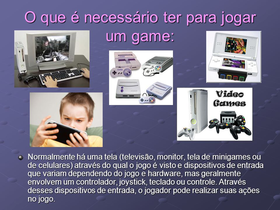 O que é necessário ter para jogar um game: Normalmente há uma tela (televisão, monitor, tela de minigames ou de celulares) através do qual o jogo é vi