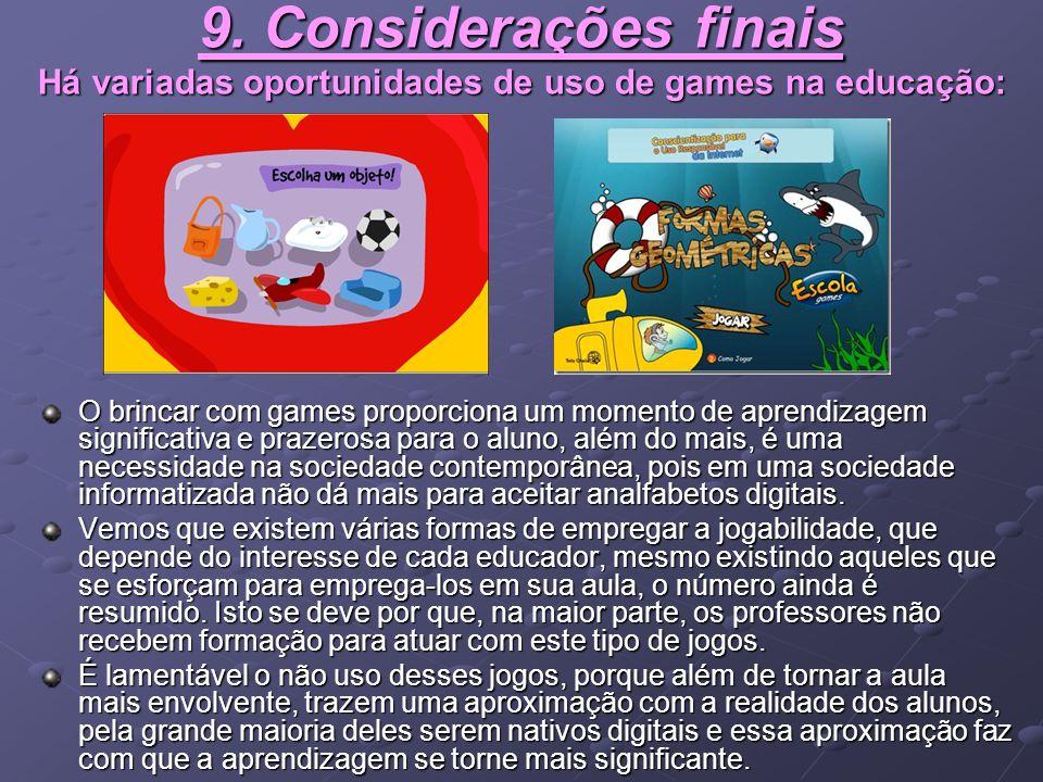 9. Considerações finais Há variadas oportunidades de uso de games na educação: O brincar com games proporciona um momento de aprendizagem significativ