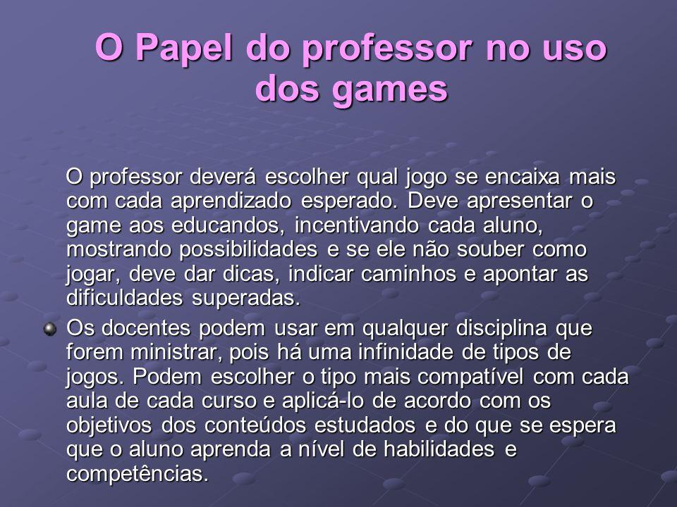 O Papel do professor no uso dos games O Papel do professor no uso dos games O professor deverá escolher qual jogo se encaixa mais com cada aprendizado