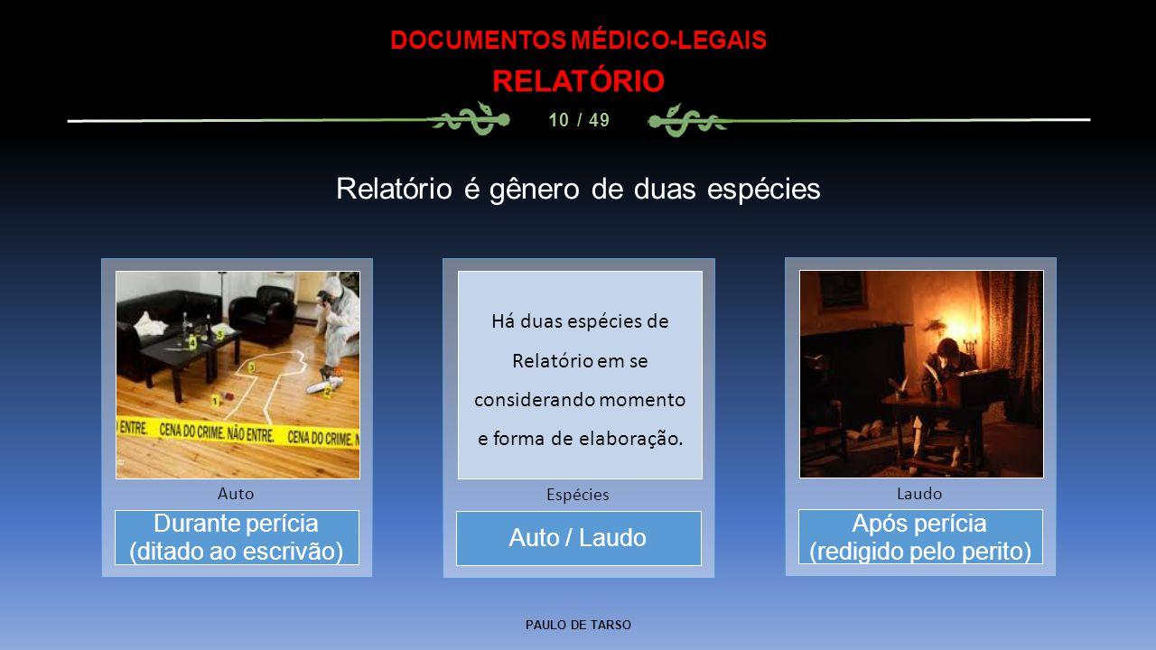 PAULO DE TARSO DOCUMENTOS MÉDICO-LEGAIS RELATÓRIO 10 / 49 Durante perícia (ditado ao escrivão) Auto Relatório é gênero de duas espécies Auto / Laudo E
