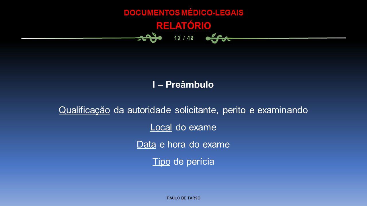 PAULO DE TARSO DOCUMENTOS MÉDICO-LEGAIS RELATÓRIO 12 / 49 I – Preâmbulo Qualificação da autoridade solicitante, perito e examinando Local do exame Dat