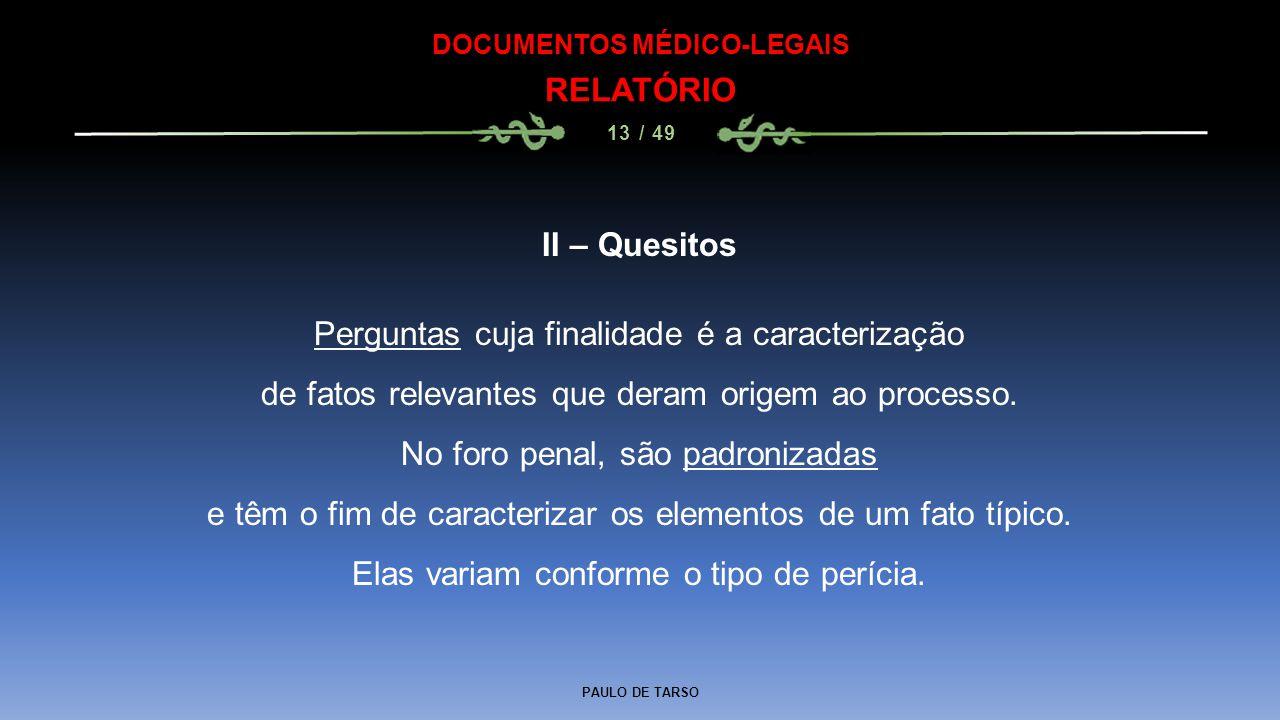 PAULO DE TARSO DOCUMENTOS MÉDICO-LEGAIS RELATÓRIO 13 / 49 II – Quesitos Perguntas cuja finalidade é a caracterização de fatos relevantes que deram ori