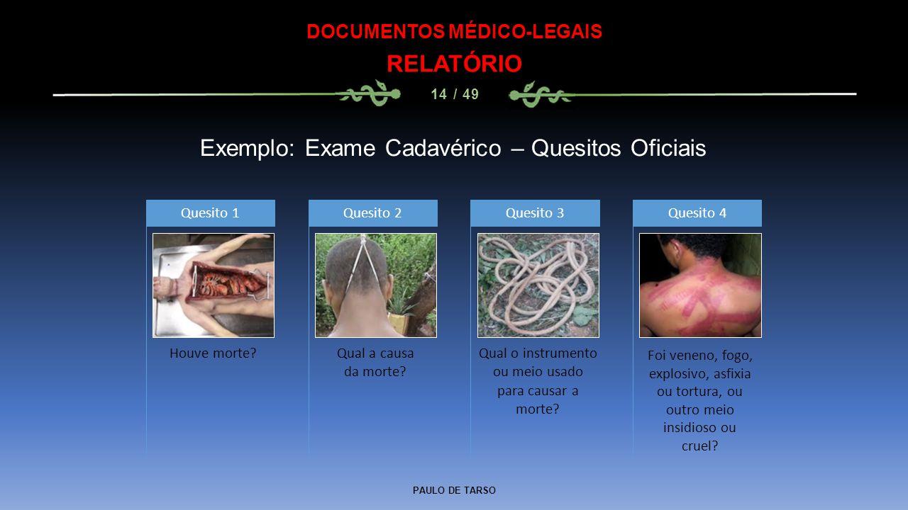 PAULO DE TARSO DOCUMENTOS MÉDICO-LEGAIS RELATÓRIO 14 / 49 Exemplo: Exame Cadavérico – Quesitos Oficiais Houve morte? Quesito 1 Qual a causa da morte?