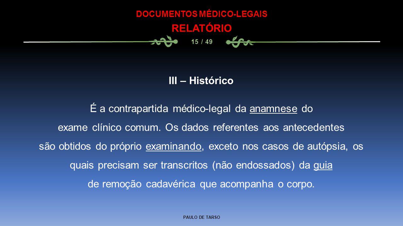 PAULO DE TARSO DOCUMENTOS MÉDICO-LEGAIS RELATÓRIO 15 / 49 III – Histórico É a contrapartida médico-legal da anamnese do exame clínico comum. Os dados