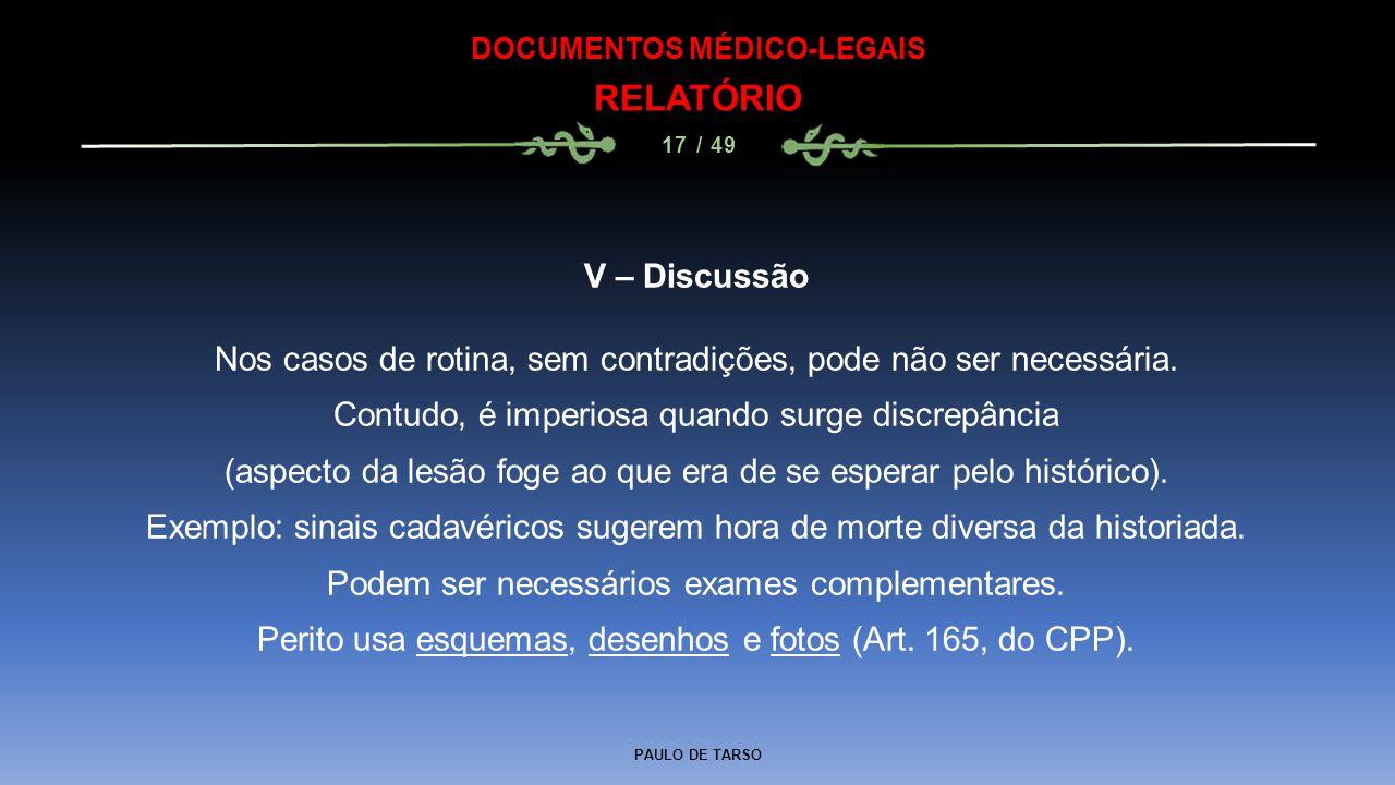 PAULO DE TARSO DOCUMENTOS MÉDICO-LEGAIS RELATÓRIO 17 / 49 V – Discussão Nos casos de rotina, sem contradições, pode não ser necessária. Contudo, é imp
