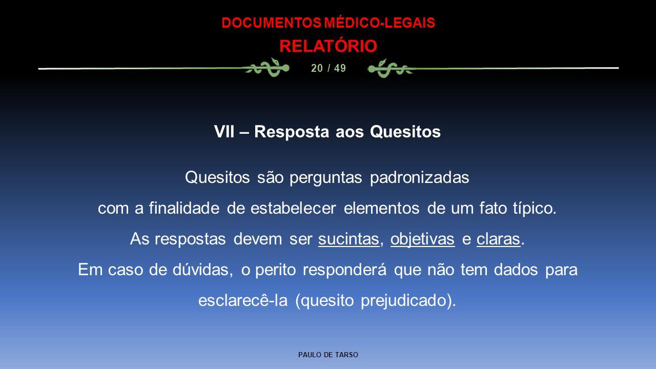PAULO DE TARSO DOCUMENTOS MÉDICO-LEGAIS RELATÓRIO 20 / 49 VII – Resposta aos Quesitos Quesitos são perguntas padronizadas com a finalidade de estabele