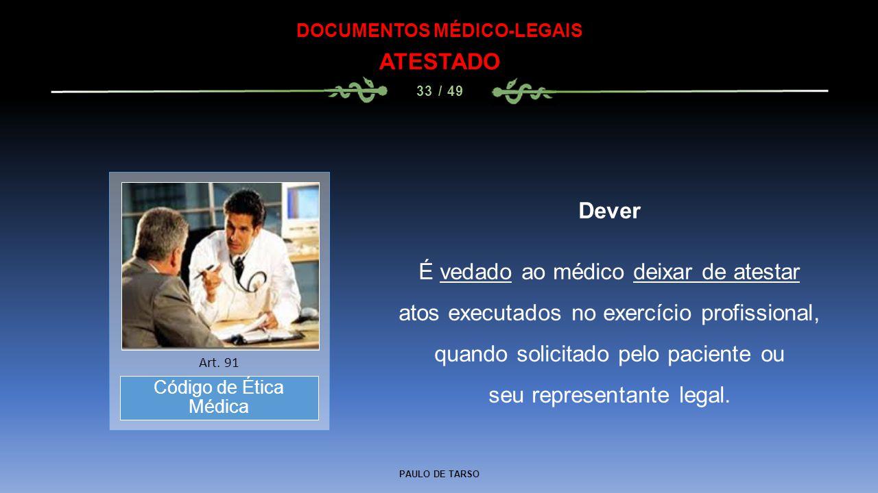 PAULO DE TARSO DOCUMENTOS MÉDICO-LEGAIS ATESTADO 33 / 49 Dever É vedado ao médico deixar de atestar atos executados no exercício profissional, quando