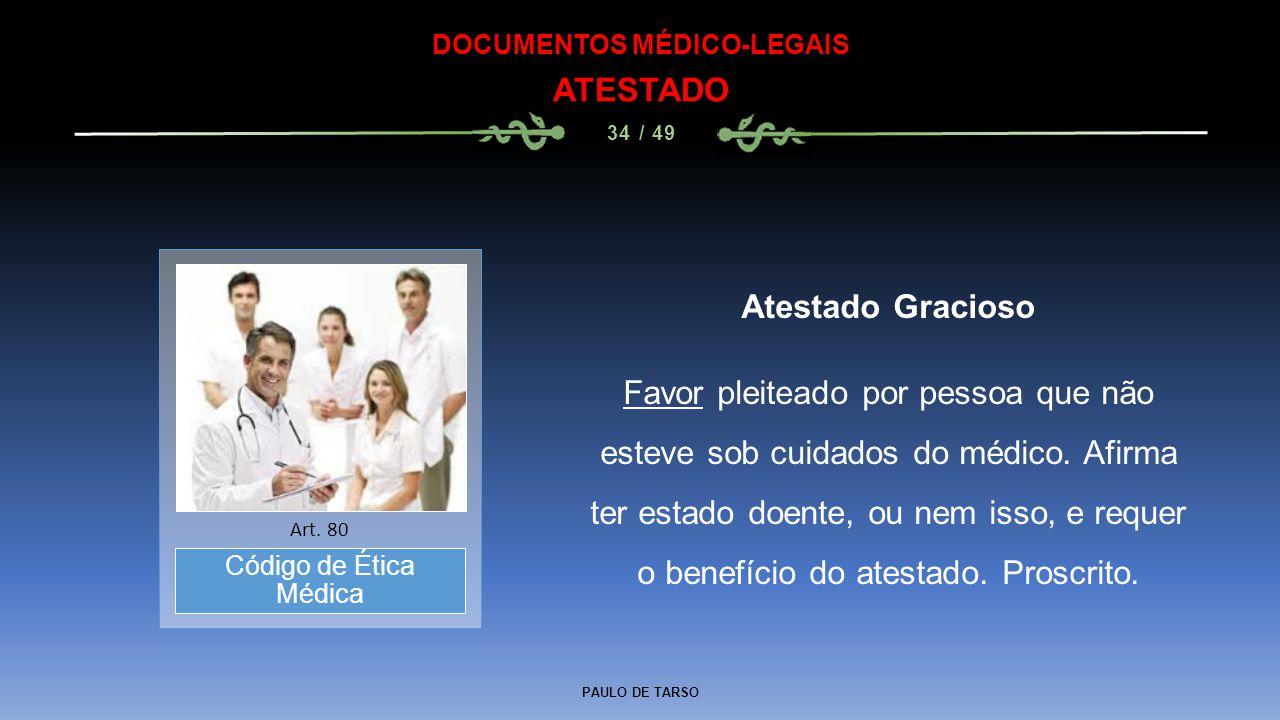 PAULO DE TARSO DOCUMENTOS MÉDICO-LEGAIS ATESTADO 34 / 49 Atestado Gracioso Favor pleiteado por pessoa que não esteve sob cuidados do médico. Afirma te