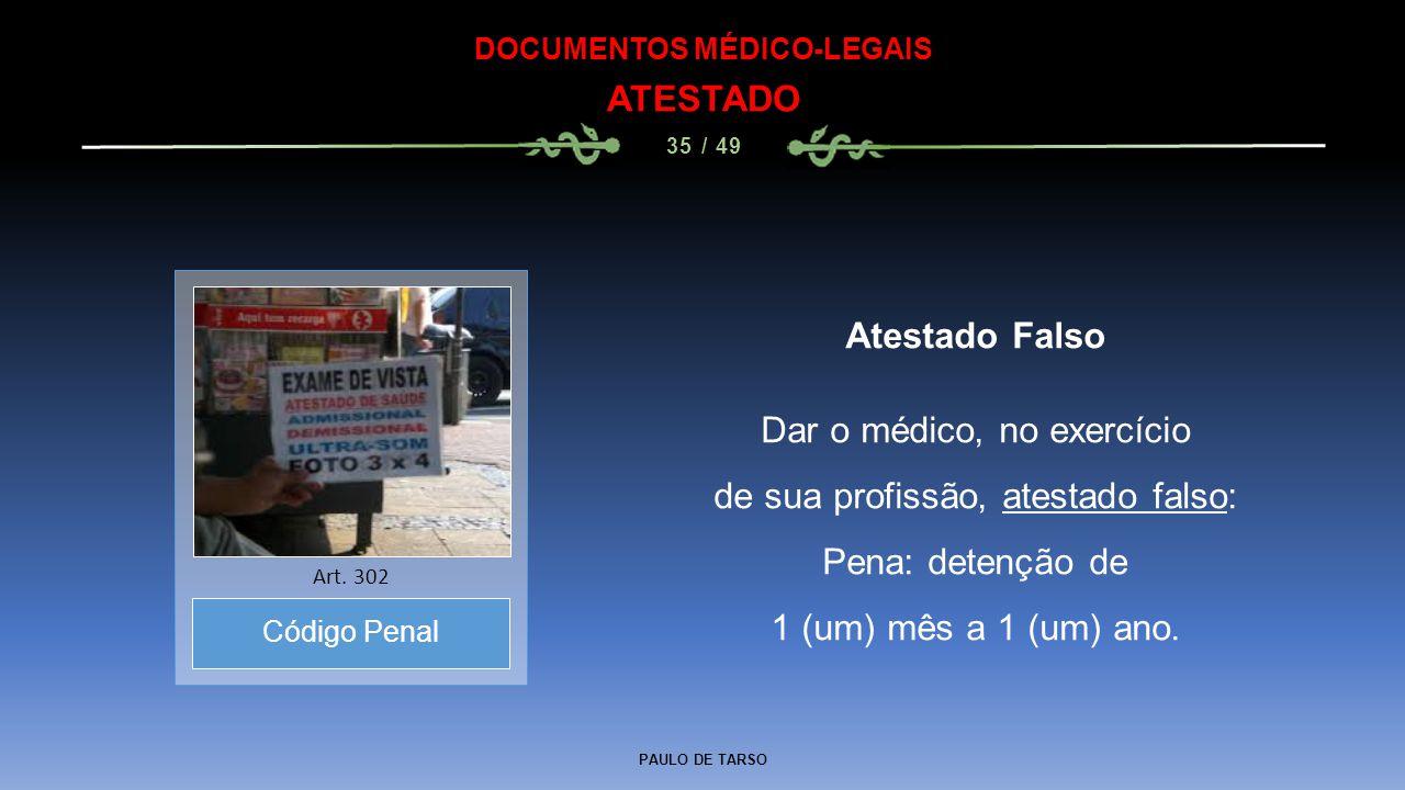 PAULO DE TARSO DOCUMENTOS MÉDICO-LEGAIS ATESTADO 35 / 49 Atestado Falso Dar o médico, no exercício de sua profissão, atestado falso: Pena: detenção de
