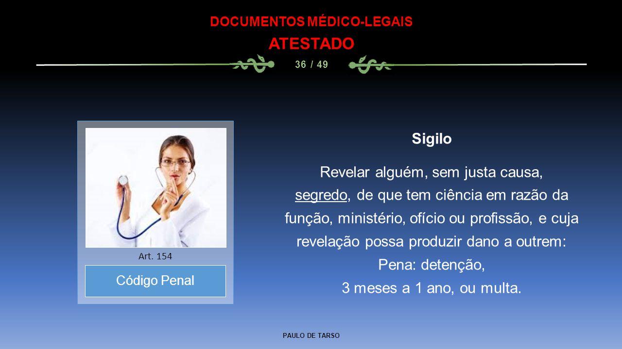 PAULO DE TARSO DOCUMENTOS MÉDICO-LEGAIS ATESTADO 36 / 49 Sigilo Revelar alguém, sem justa causa, segredo, de que tem ciência em razão da função, minis