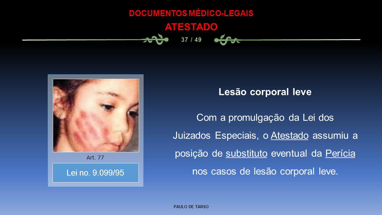 PAULO DE TARSO DOCUMENTOS MÉDICO-LEGAIS ATESTADO 37 / 49 Lesão corporal leve Com a promulgação da Lei dos Juizados Especiais, o Atestado assumiu a pos