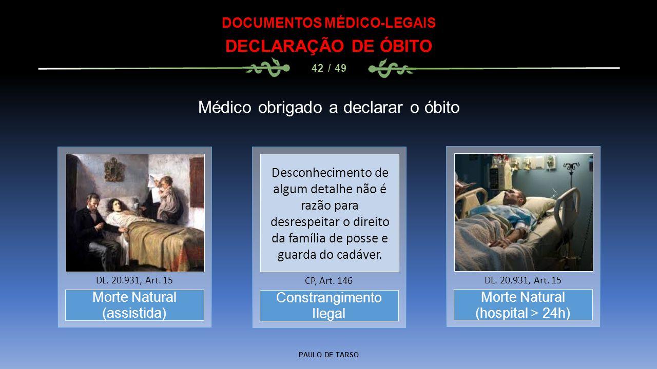 PAULO DE TARSO DOCUMENTOS MÉDICO-LEGAIS DECLARAÇÃO DE ÓBITO 42 / 49 Morte Natural (assistida) DL. 20.931, Art. 15 Médico obrigado a declarar o óbito C