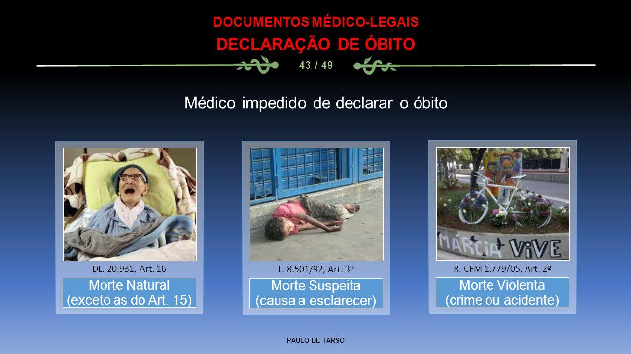 PAULO DE TARSO DOCUMENTOS MÉDICO-LEGAIS DECLARAÇÃO DE ÓBITO 43 / 49 Morte Natural (exceto as do Art. 15) DL. 20.931, Art. 16 Médico impedido de declar