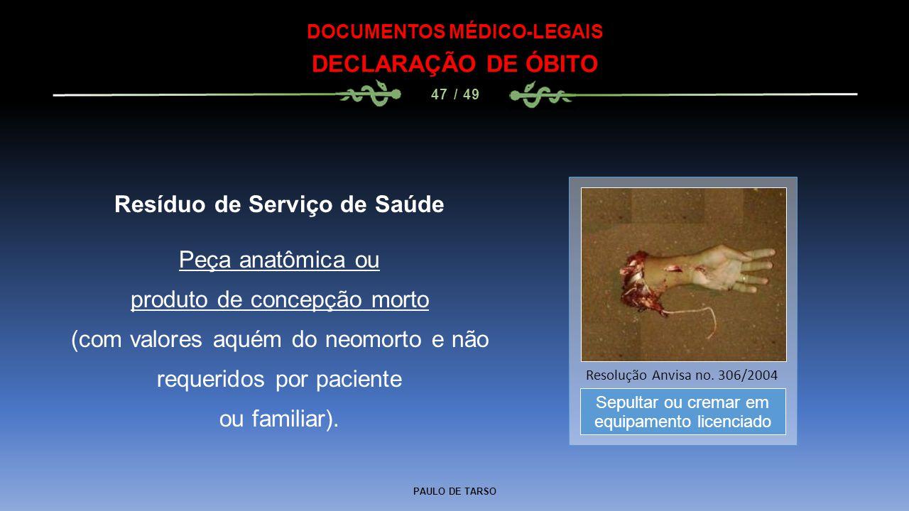 PAULO DE TARSO DOCUMENTOS MÉDICO-LEGAIS DECLARAÇÃO DE ÓBITO 47 / 49 Resíduo de Serviço de Saúde Peça anatômica ou produto de concepção morto (com valo