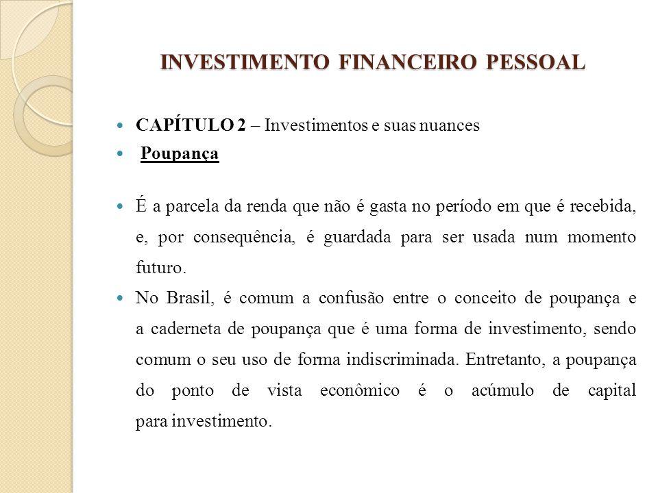 INVESTIMENTO FINANCEIRO PESSOAL CAPÍTULO 2 – Investimentos e suas nuances Poupança É a parcela da renda que não é gasta no período em que é recebida,