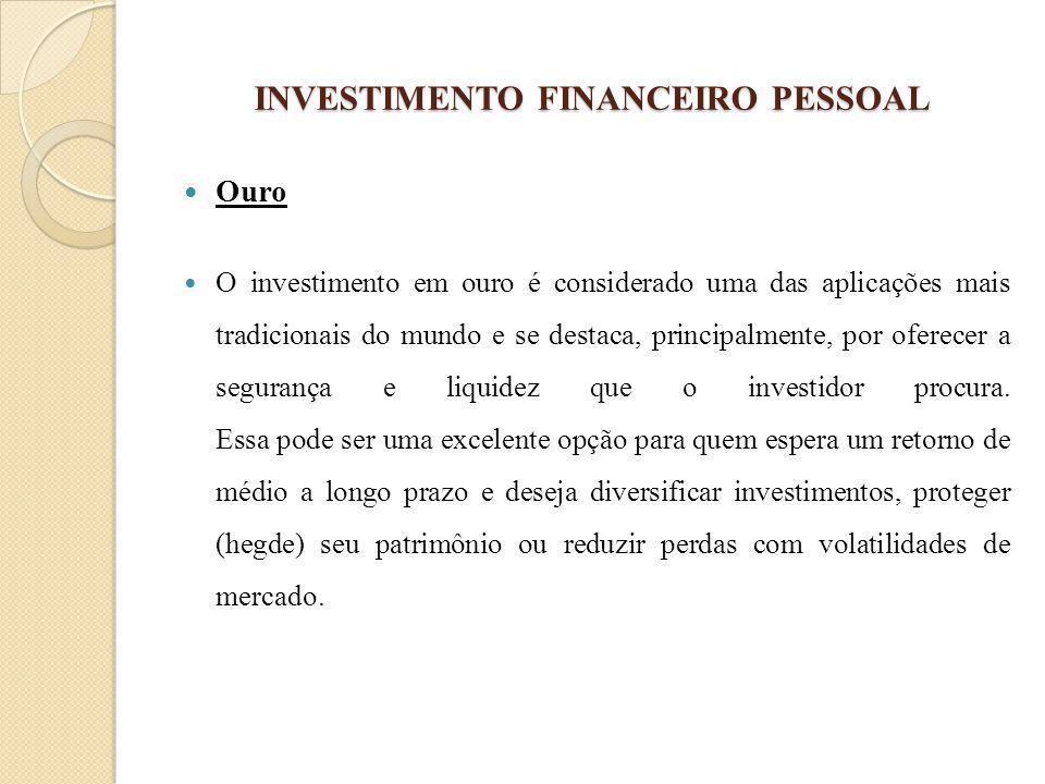 INVESTIMENTO FINANCEIRO PESSOAL Ouro O investimento em ouro é considerado uma das aplicações mais tradicionais do mundo e se destaca, principalmente,