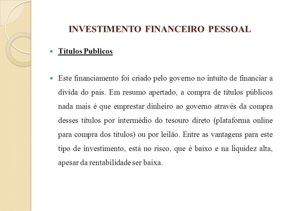 INVESTIMENTO FINANCEIRO PESSOAL Títulos Publicos Este financiamento foi criado pelo governo no intuito de financiar a dívida do país. Em resumo aperta