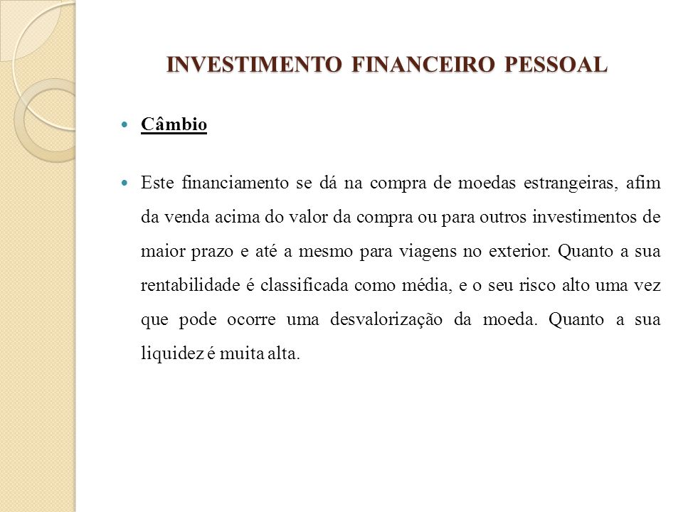 INVESTIMENTO FINANCEIRO PESSOAL Câmbio Este financiamento se dá na compra de moedas estrangeiras, afim da venda acima do valor da compra ou para outro