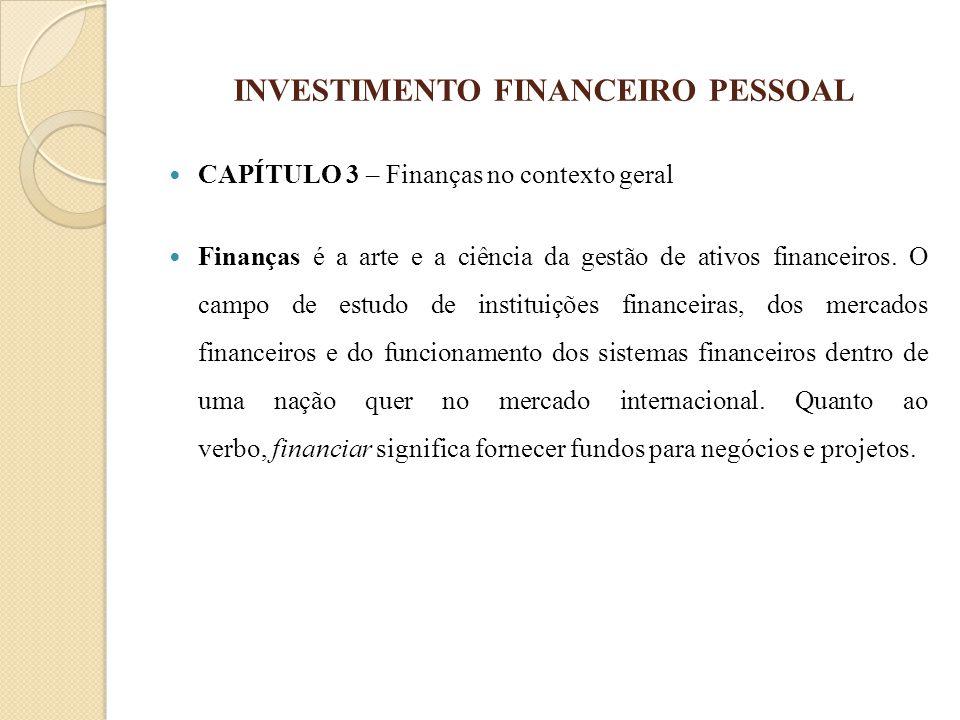 INVESTIMENTO FINANCEIRO PESSOAL CAPÍTULO 3 – Finanças no contexto geral Finanças é a arte e a ciência da gestão de ativos financeiros. O campo de estu