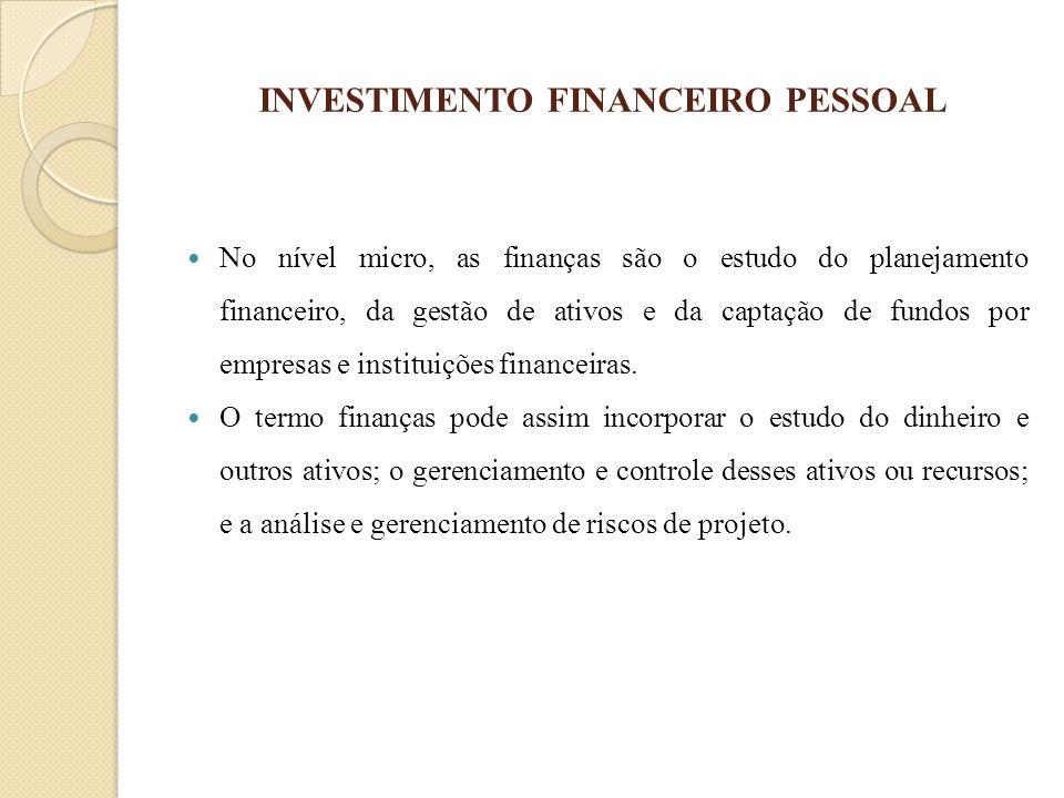 INVESTIMENTO FINANCEIRO PESSOAL No nível micro, as finanças são o estudo do planejamento financeiro, da gestão de ativos e da captação de fundos por e