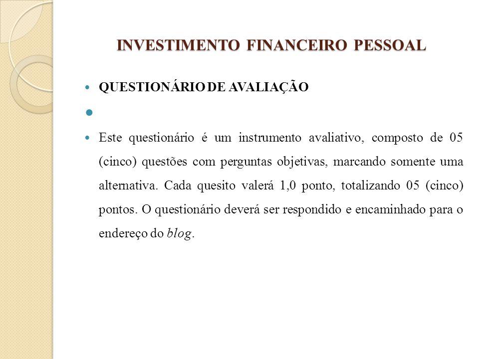 INVESTIMENTO FINANCEIRO PESSOAL QUESTIONÁRIO DE AVALIAÇÃO Este questionário é um instrumento avaliativo, composto de 05 (cinco) questões com perguntas