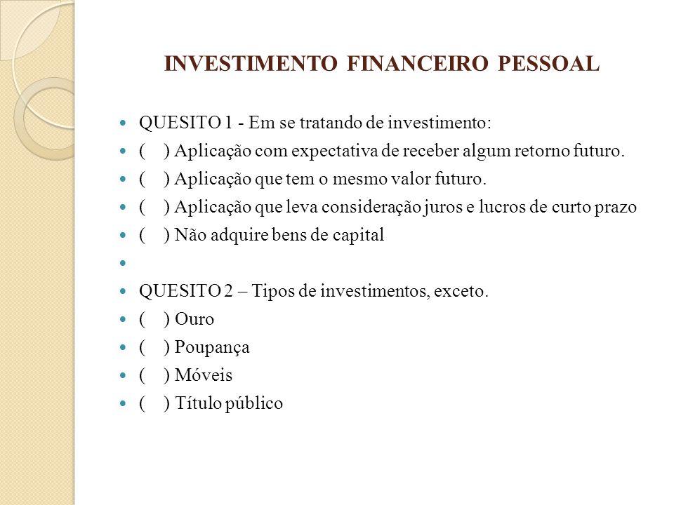 INVESTIMENTO FINANCEIRO PESSOAL QUESITO 1 - Em se tratando de investimento: ( ) Aplicação com expectativa de receber algum retorno futuro. ( ) Aplicaç