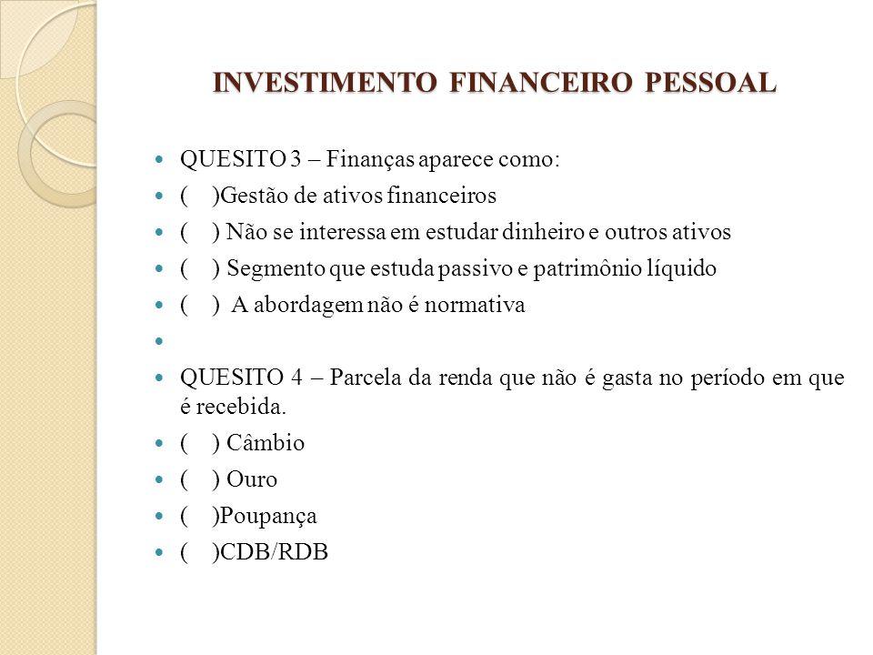 INVESTIMENTO FINANCEIRO PESSOAL QUESITO 3 – Finanças aparece como: ( )Gestão de ativos financeiros ( ) Não se interessa em estudar dinheiro e outros a
