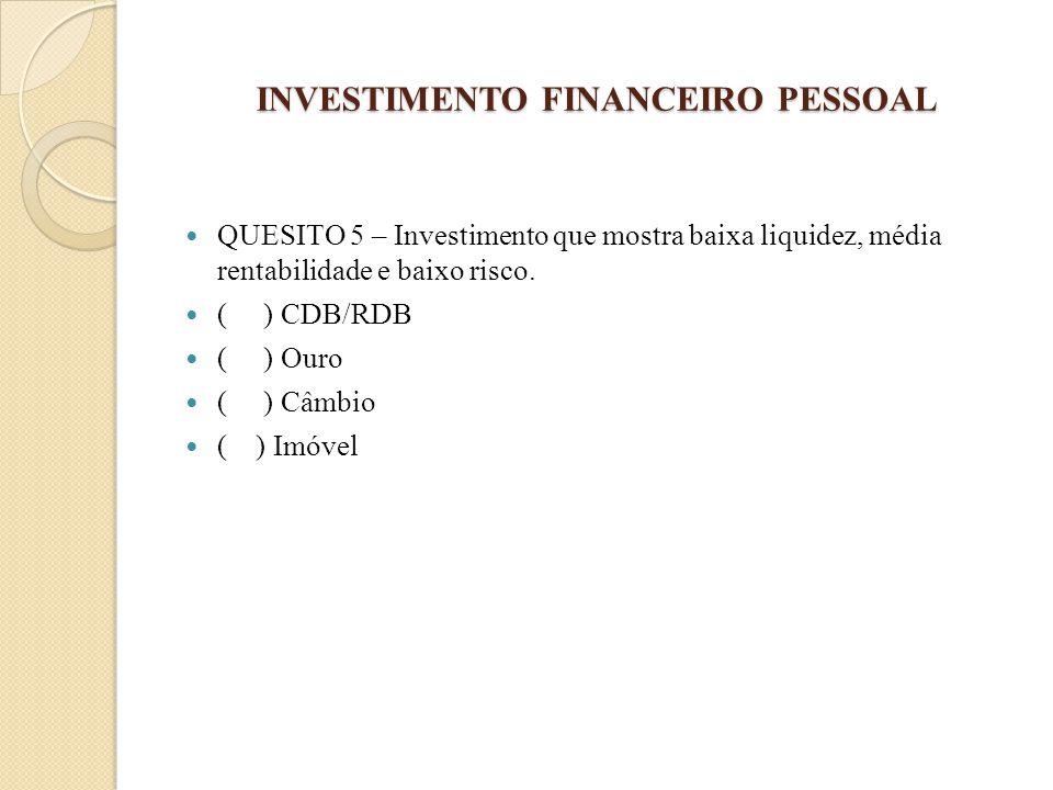 INVESTIMENTO FINANCEIRO PESSOAL QUESITO 5 – Investimento que mostra baixa liquidez, média rentabilidade e baixo risco. ( ) CDB/RDB ( ) Ouro ( ) Câmbio