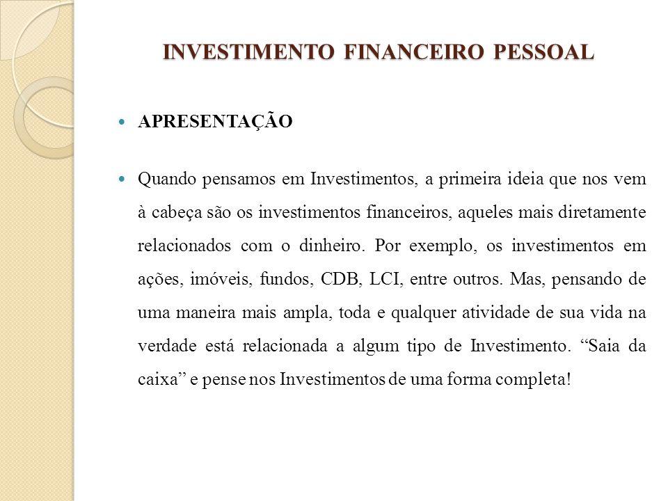 INVESTIMENTO FINANCEIRO PESSOAL APRESENTAÇÃO Quando pensamos em Investimentos, a primeira ideia que nos vem à cabeça são os investimentos financeiros,