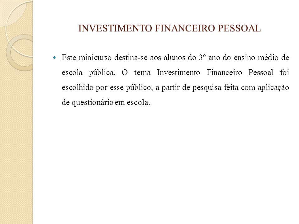 INVESTIMENTO FINANCEIRO PESSOAL Este minicurso destina-se aos alunos do 3º ano do ensino médio de escola pública. O tema Investimento Financeiro Pesso