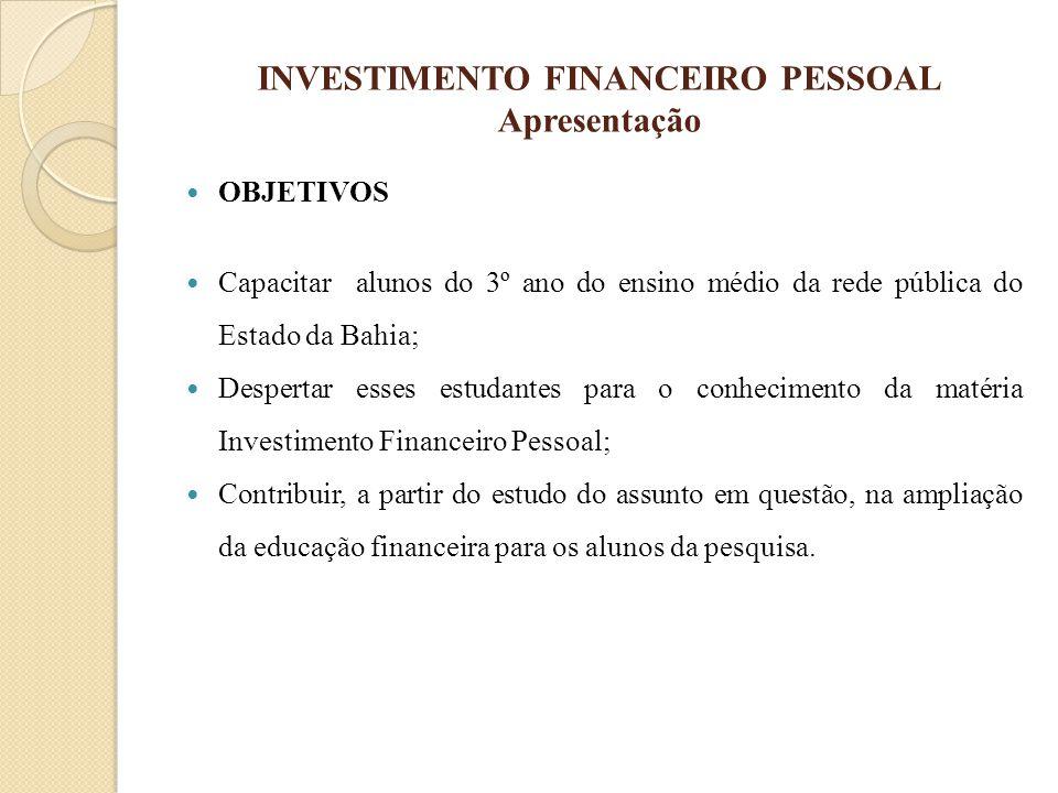 INVESTIMENTO FINANCEIRO PESSOAL Apresentação OBJETIVOS Capacitar alunos do 3º ano do ensino médio da rede pública do Estado da Bahia; Despertar esses